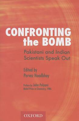 Confronting the Bomb: Pakistani and Indian Scientists Speak Out by Pervez Hoodbhoy
