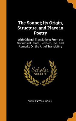 The Sonnet; Its Origin, Structure, and Place in Poetry: With Original Translations from the Sonnets of Dante, Petrarch, Etc., and Remarks on the Art of Translating by Charles Tomlinson