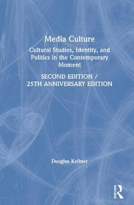 Media Culture: Cultural Studies, Identity, and Politics in the Contemporary Moment by Douglas Kellner