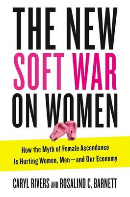 New Soft War on Women: How the Myth of Female Ascendance is Hurting Women, Men - and Our Economy by Caryl Rivers