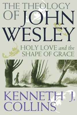The Theology of John Wesley: Holy Love and the Shape of Grace by Kenneth J. Collins