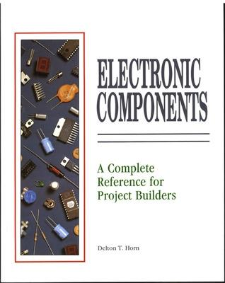 Electrical Components: A Complete Reference for Project Builders by Delton T. Horn