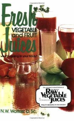 Fresh Vegetable and Fruit Juices: What's Missing in Your Body by Norman W. Walker