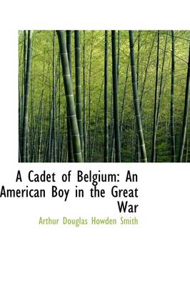 A Cadet of Belgium: An American Boy in the Great War by Arthur Douglas Howden Smith