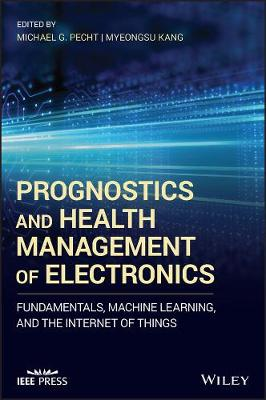 Prognostics and Health Management of Electronics: Fundamentals, Machine Learning, and the Internet of Things by Michael G. Pecht