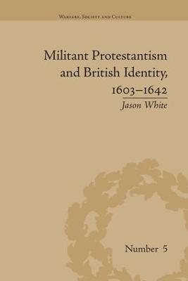 Militant Protestantism and British Identity, 1603-1642 by Jason White