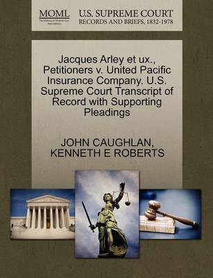 Jacques Arley Et UX., Petitioners V. United Pacific Insurance Company. U.S. Supreme Court Transcript of Record with Supporting Pleadings by John Caughlan