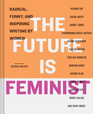 The Future is Feminist: Radical, Funny, and Inspiring Writing by Women by Mallory Farrugia