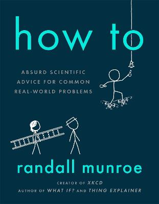 How To: Absurd Scientific Advice for Common Real-World Problems from Randall Munroe of xkcd by Randall Munroe