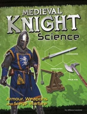 Medieval Knight Science: Armour, Weapons and Siege Warfare by Allison Lassieur