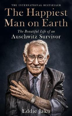 The Happiest Man on Earth: The Beautiful Life of an Auschwitz Survivor by Eddie Jaku