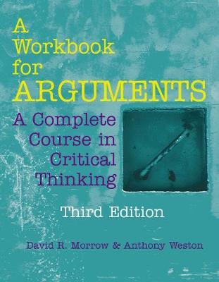 A Workbook for Arguments: A Complete Course in Critical Thinking by David R. Morrow