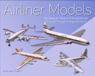 Airliner Models: Marketing Air Travel and Tracing Airliner Evolution Through Vintage Miniatures by Anthony  J Lawler