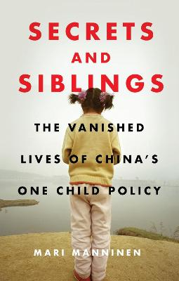 Secrets and Siblings: The Vanished Lives of China's One Child Policy by Mari Manninen