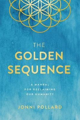 The Golden Sequence: A Manual for Reclaiming Our Humanity by Jonni Pollard