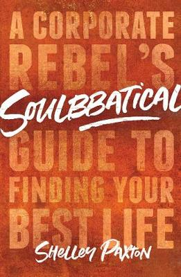 Soulbbatical: A Corporate Rebel's Guide to Finding Your Best Life by Shelley Paxton
