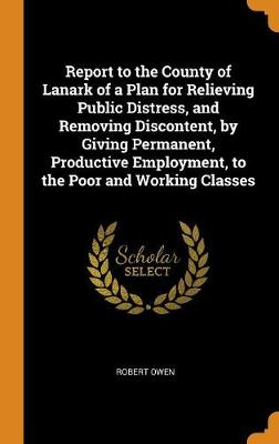 Report to the County of Lanark of a Plan for Relieving Public Distress, and Removing Discontent, by Giving Permanent, Productive Employment, to the Poor and Working Classes by Robert Owen