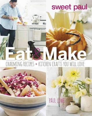 Sweet Paul Eat and Make by Paul Lowe
