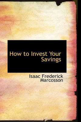 How to Invest Your Savings by Isaac Frederick Marcosson