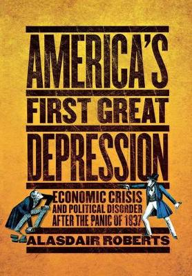 America's First Great Depression: Economic Crisis and Political Disorder after the Panic of 1837 by Alasdair Roberts