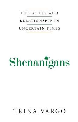 Shenanigans: The Us-Ireland Relationship in Uncertain Times by Trina Vargo