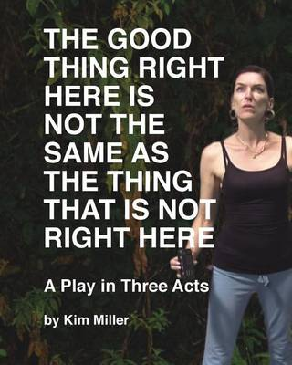 The Good Thing Right Here is Not the Same as the Thing That is Not Right Here by Kim Miller