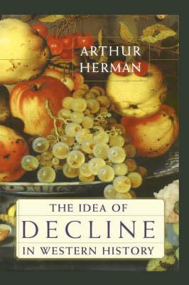 Idea of Decline in Western History by Arthur Herman
