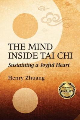 The Mind Inside Tai Chi: Sustaining a Joyful Heart by Henry Yinghao Zhuang