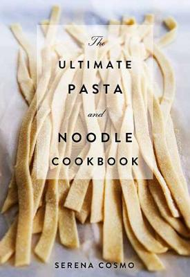 The Ultimate Pasta and Noodle Cookbook by Serena Cosmo