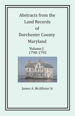 Abstracts from the Land Records of Dorchester County, Maryland, Volume J by James McAllister