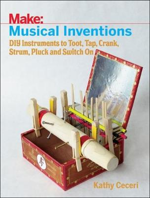 Musical Inventions - DIY Instruments to Toot, Tap, Crank, Strum, Pluck and Switch On by Kathy Ceceri