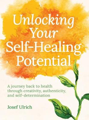 Unlocking Your Self-Healing Potential: A Journey Back to Health Through Creativity, Authenticity and Self-determination by Josef Ulrich