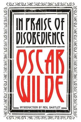 In Praise of Disobedience: The Soul of Man Under Socialism and Other Writings by Oscar Wilde