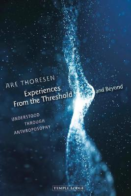 Experiences From the Threshold and Beyond: Understood Through Anthroposophy by Are Thoresen