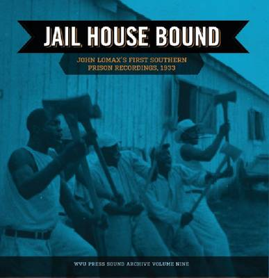 Jail House Bound: John Lomax's First Southern Prison Recordings, 1933 by Mark A. Jackson