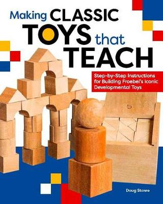 Making Classic Toys That Teach: Step-by-Step Instructions for Building Froebel's Iconic Developmental Toys by Doug Stowe