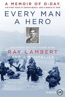Every Man A Hero: A Memoir of D-Day, the First Wave at Omaha Beach, and a World at War [Large Print] by Ray Lambert