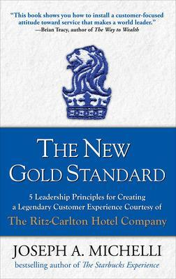 The New Gold Standard: 5 Leadership Principles for Creating a Legendary Customer Experience Courtesy of the Ritz-Carlton Hotel Company by Joseph Michelli