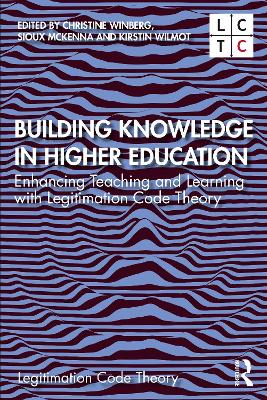 Building Knowledge in Higher Education: Enhancing Teaching and Learning with Legitimation Code Theory by Christine Winberg