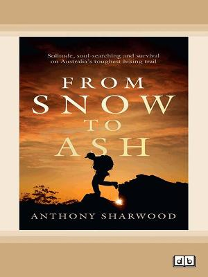 From Snow to Ash: Solitude, soul-searching and survival on Australia's toughest hiking trail by Anthony Sharwood