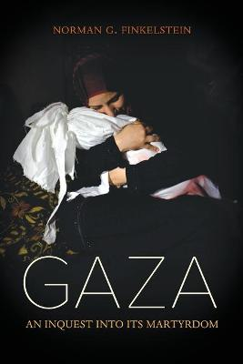 Gaza: An Inquest into Its Martyrdom by Norman Finkelstein