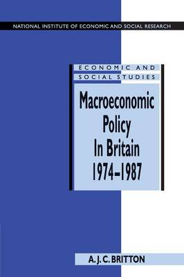 Macroeconomic Policy in Britain 1974-1987 by Andrew J. C. Britton