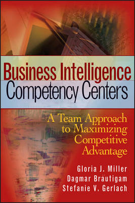 Business Intelligence Competency Centers: A Team Approach to Maximizing Competitive Advantage by Gloria J. Miller
