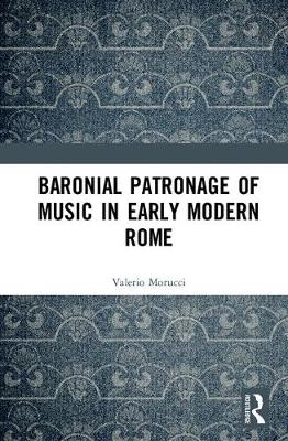 Baronial Patronage of Music in Early Modern Rome by Valerio Morucci