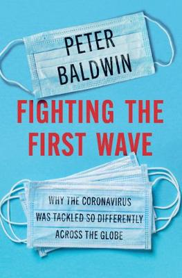 Fighting the First Wave: Why the Coronavirus Was Tackled So Differently Across the Globe by Peter Baldwin