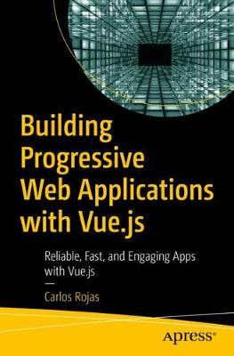 Building Progressive Web Applications with Vue.js: Reliable, Fast, and Engaging Apps with Vue.js by Carlos Rojas