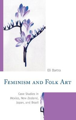 Feminism and Folk Art: Case Studies in Mexico, New Zealand, Japan, and Brazil by Eli Bartra