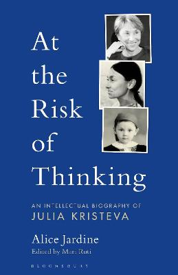 At the Risk of Thinking: An Intellectual Biography of Julia Kristeva by Prof Alice Jardine