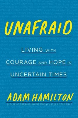 Unafraid: Living with Courage and Hope in Uncertain Times by Adam Hamilton