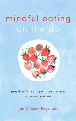 Mindful Eating on the Go: Practices for Eating with Awareness, Wherever You Are by Jan Chozen Bays